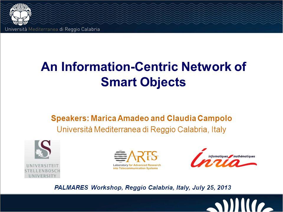 An Information-Centric Network of Smart Objects Speakers: Marica Amadeo and Claudia Campolo Università Mediterranea di Reggio Calabria, Italy PALMARES Workshop, Reggio Calabria, Italy, July 25, 2013