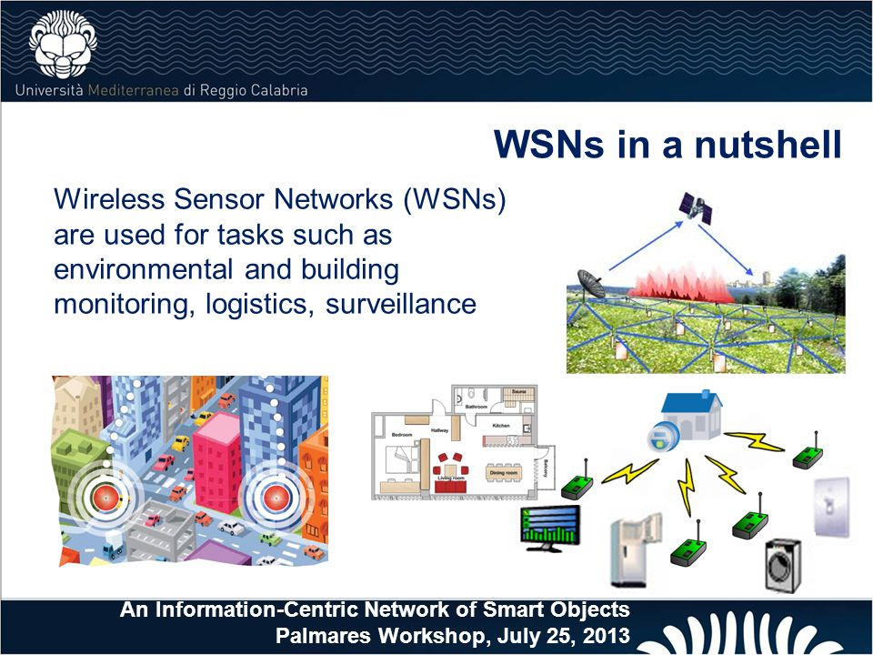 WSNs in a nutshell Wireless Sensor Networks (WSNs) are used for tasks such as environmental and building monitoring, logistics, surveillance An Information-Centric Network of Smart Objects Palmares Workshop, July 25, 2013