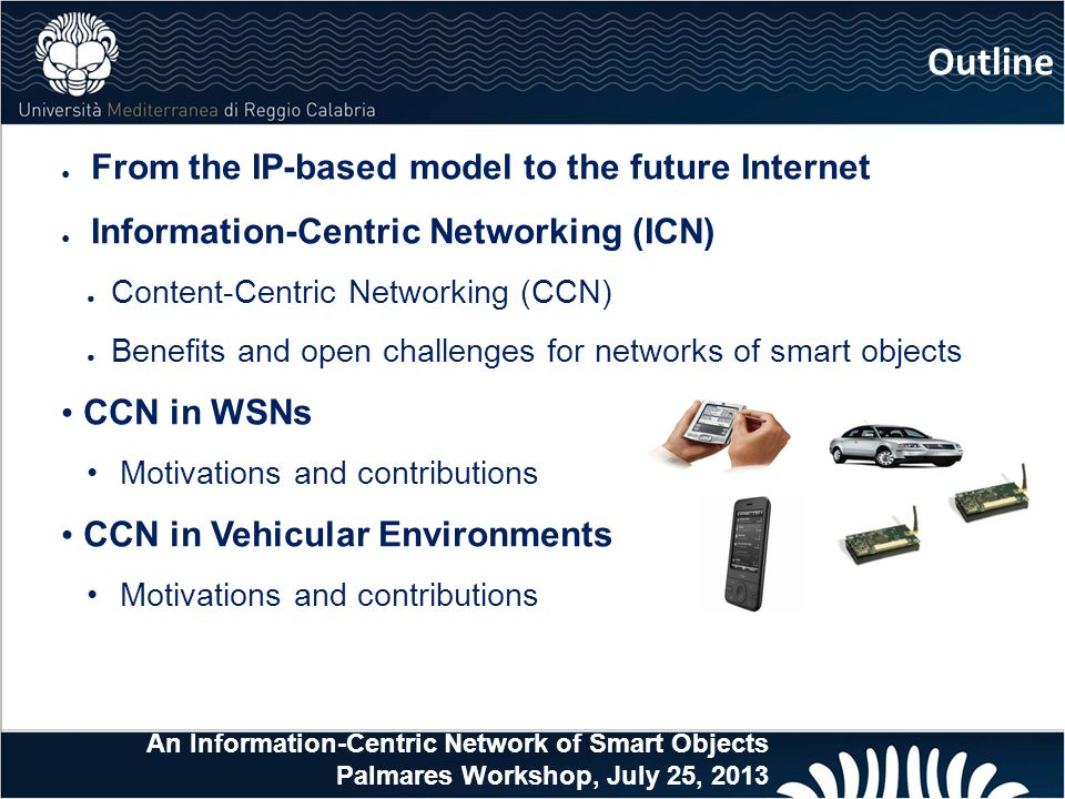 ● From the IP-based model to the future Internet ● Information-Centric Networking (ICN) ● Content-Centric Networking (CCN) ● Benefits and open challenges for networks of smart objects CCN in WSNs Motivations and contributions CCN in Vehicular Environments Motivations and contributions Outline An Information-Centric Network of Smart Objects Palmares Workshop, July 25, 2013