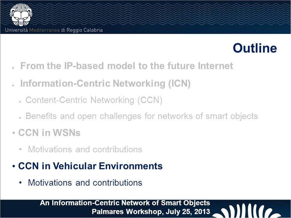 Outline ● From the IP-based model to the future Internet ● Information-Centric Networking (ICN) ● Content-Centric Networking (CCN) ● Benefits and open challenges for networks of smart objects CCN in WSNs Motivations and contributions CCN in Vehicular Environments Motivations and contributions An Information-Centric Network of Smart Objects Palmares Workshop, July 25, 2013