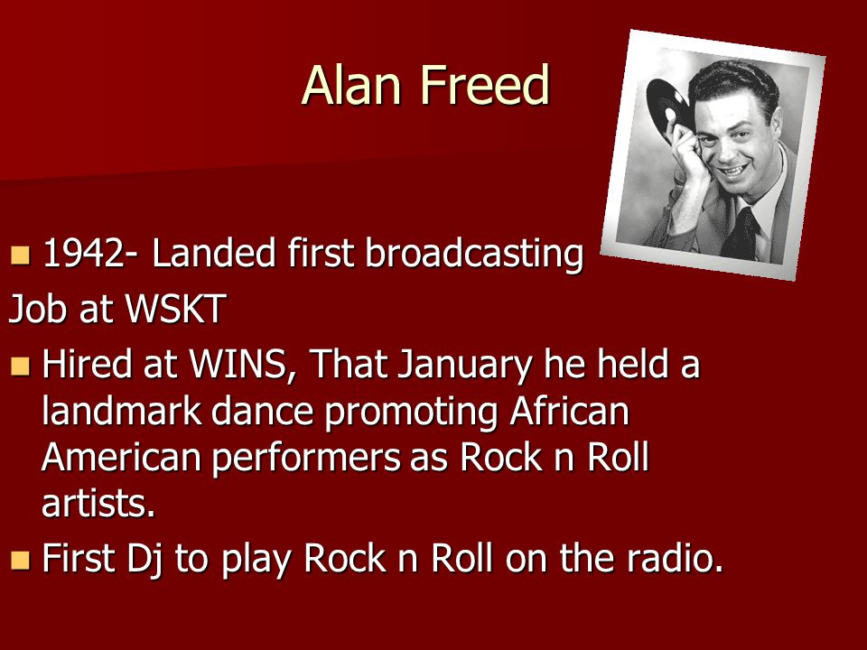 Alan Freed 1942- Landed first broadcasting 1942- Landed first broadcasting Job at WSKT Hired at WINS, That January he held a landmark dance promoting