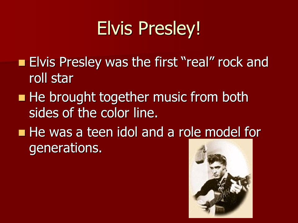 "Elvis Presley! Elvis Presley was the first ""real"" rock and roll star Elvis Presley was the first ""real"" rock and roll star He brought together music f"