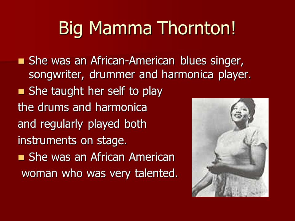 Big Mamma Thornton! She was an African-American blues singer, songwriter, drummer and harmonica player. She was an African-American blues singer, song