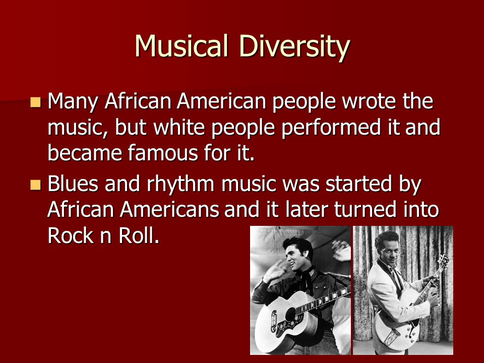 Musical Diversity Many African American people wrote the music, but white people performed it and became famous for it.