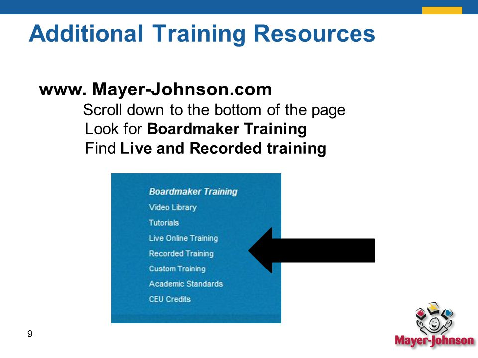 Additional Training Resources 9 www. Mayer-Johnson.com Scroll down to the bottom of the page Look for Boardmaker Training Find Live and Recorded train