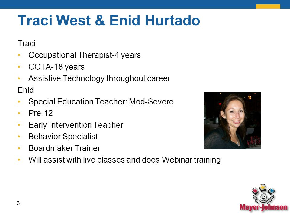 Traci West & Enid Hurtado Traci Occupational Therapist-4 years COTA-18 years Assistive Technology throughout career Enid Special Education Teacher: Mod-Severe Pre-12 Early Intervention Teacher Behavior Specialist Boardmaker Trainer Will assist with live classes and does Webinar training 3