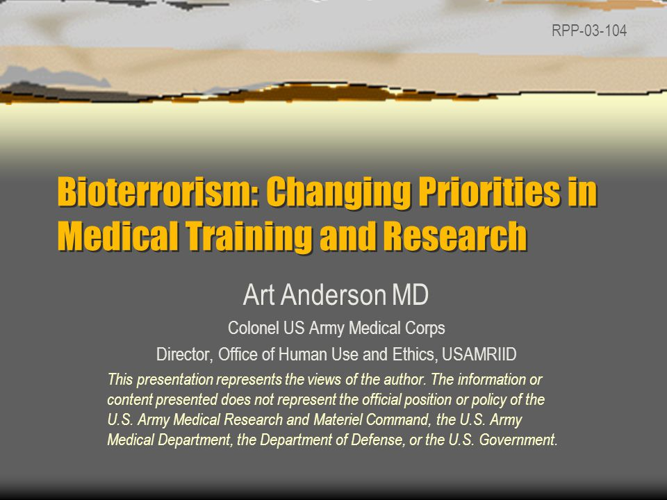 Bioterrorism: Changing Priorities in Medical Training and Research Art Anderson MD Colonel US Army Medical Corps Director, Office of Human Use and Ethics, USAMRIID This presentation represents the views of the author.