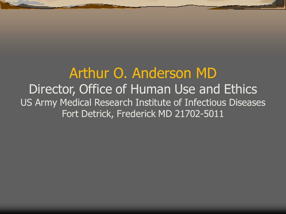 Arthur O. Anderson MD Director, Office of Human Use and Ethics US Army Medical Research Institute of Infectious Diseases Fort Detrick, Frederick MD 21
