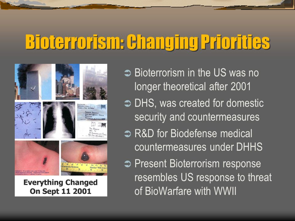 Bioterrorism: Changing Priorities  Bioterrorism in the US was no longer theoretical after 2001  DHS, was created for domestic security and countermeasures  R&D for Biodefense medical countermeasures under DHHS  Present Bioterrorism response resembles US response to threat of BioWarfare with WWII