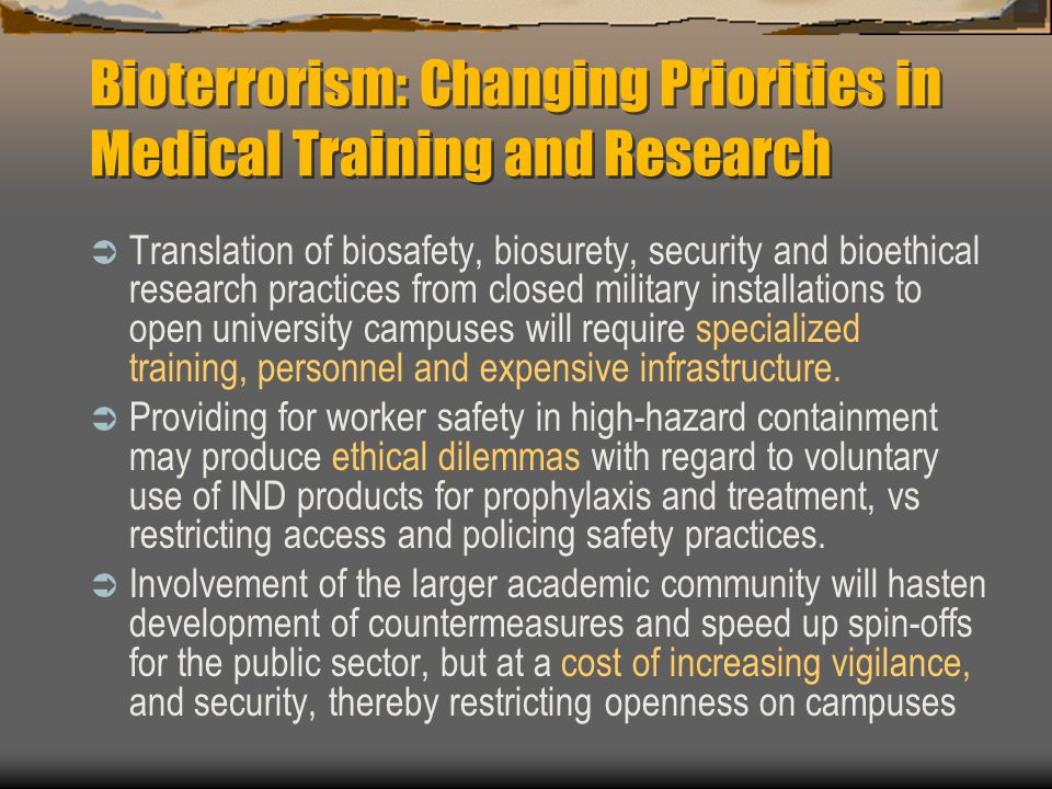 Bioterrorism: Changing Priorities in Medical Training and Research  Translation of biosafety, biosurety, security and bioethical research practices from closed military installations to open university campuses will require specialized training, personnel and expensive infrastructure.