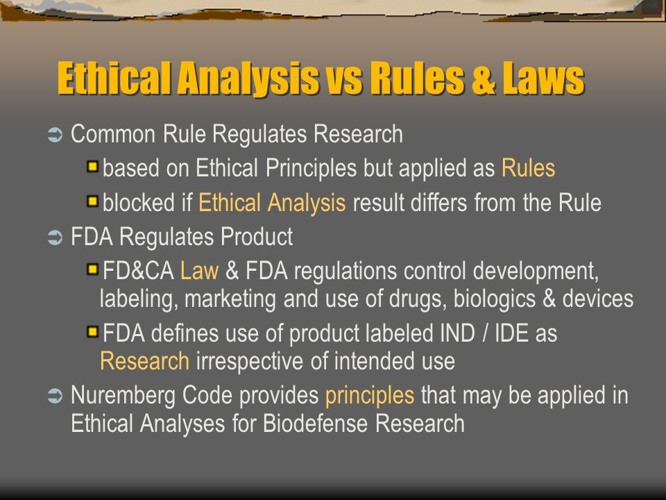 Ethical Analysis vs Rules & Laws  Common Rule Regulates Research based on Ethical Principles but applied as Rules blocked if Ethical Analysis result differs from the Rule  FDA Regulates Product FD&CA Law & FDA regulations control development, labeling, marketing and use of drugs, biologics & devices FDA defines use of product labeled IND / IDE as Research irrespective of intended use  Nuremberg Code provides principles that may be applied in Ethical Analyses for Biodefense Research