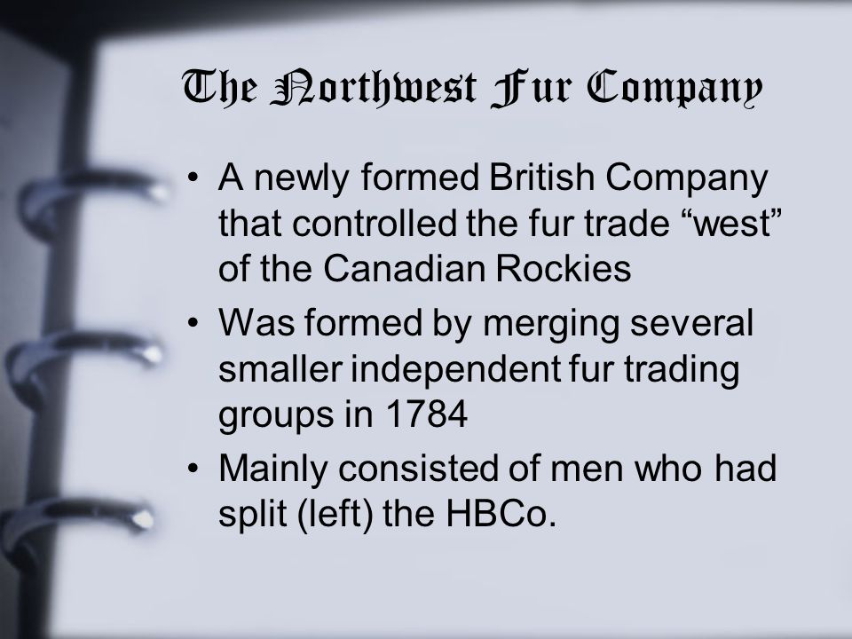 "The Northwest Fur Company A newly formed British Company that controlled the fur trade ""west"" of the Canadian Rockies Was formed by merging several sm"