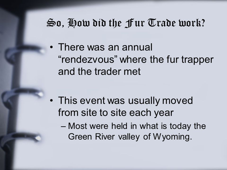 "So, How did the Fur Trade work? There was an annual ""rendezvous"" where the fur trapper and the trader met This event was usually moved from site to si"