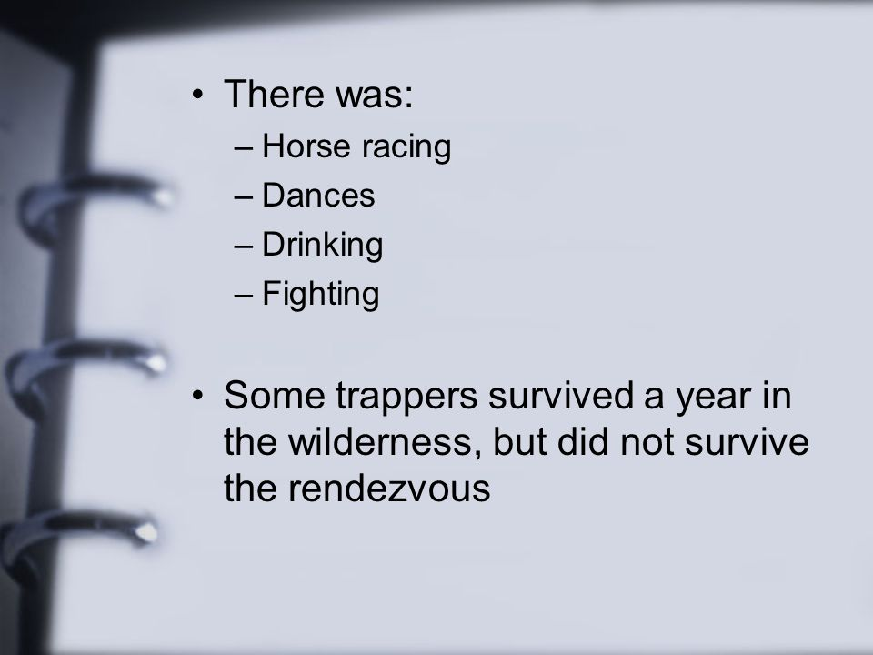 There was: –Horse racing –Dances –Drinking –Fighting Some trappers survived a year in the wilderness, but did not survive the rendezvous