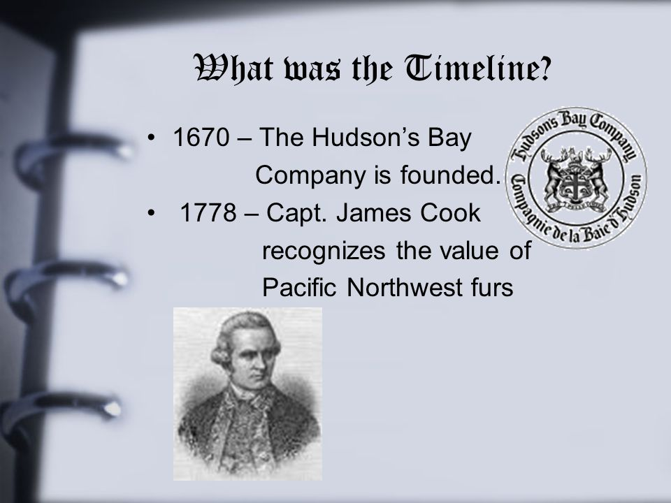 What was the Timeline? 1670 – The Hudson's Bay Company is founded. 1778 – Capt. James Cook recognizes the value of Pacific Northwest furs