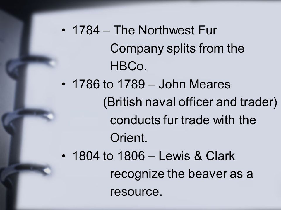 1784 – The Northwest Fur Company splits from the HBCo. 1786 to 1789 – John Meares (British naval officer and trader) conducts fur trade with the Orien