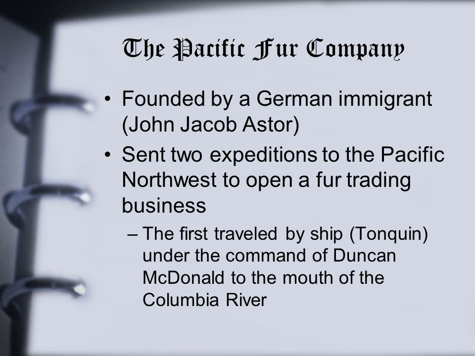The Pacific Fur Company Founded by a German immigrant (John Jacob Astor) Sent two expeditions to the Pacific Northwest to open a fur trading business