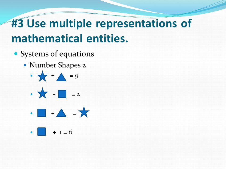 #3 Use multiple representations of mathematical entities. Systems of equations Number Shapes 2 + = 9 - = 2 + = + 1 = 6
