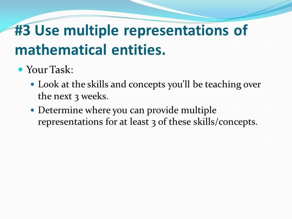#3 Use multiple representations of mathematical entities. Your Task: Look at the skills and concepts you'll be teaching over the next 3 weeks. Determi