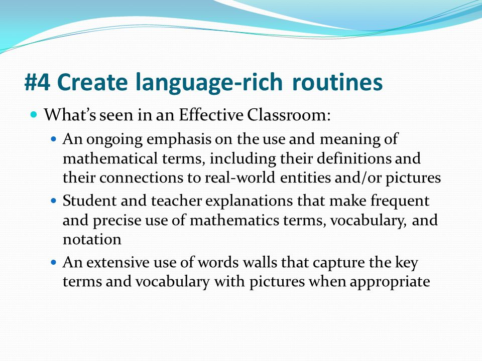#4 Create language-rich routines What's seen in an Effective Classroom: An ongoing emphasis on the use and meaning of mathematical terms, including th