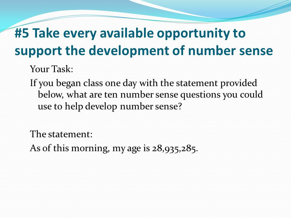 #5 Take every available opportunity to support the development of number sense Your Task: If you began class one day with the statement provided below