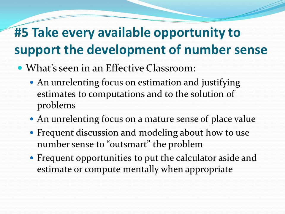#5 Take every available opportunity to support the development of number sense What's seen in an Effective Classroom: An unrelenting focus on estimati
