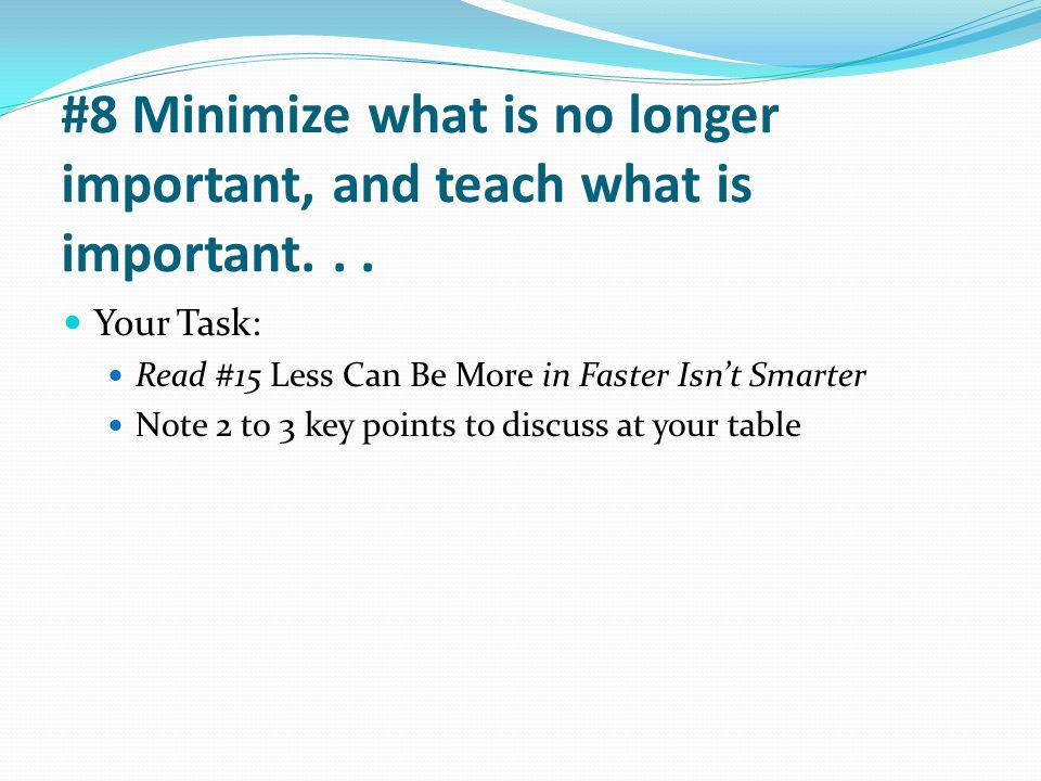 #8 Minimize what is no longer important, and teach what is important... Your Task: Read #15 Less Can Be More in Faster Isn't Smarter Note 2 to 3 key p