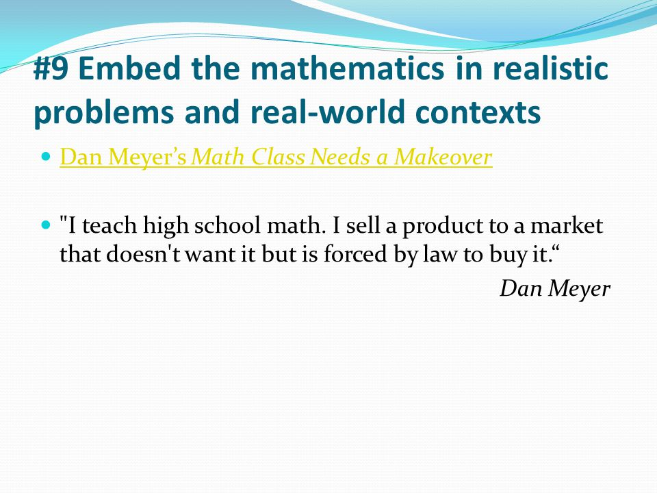#9 Embed the mathematics in realistic problems and real-world contexts Dan Meyer's Math Class Needs a Makeover Dan Meyer's Math Class Needs a Makeover