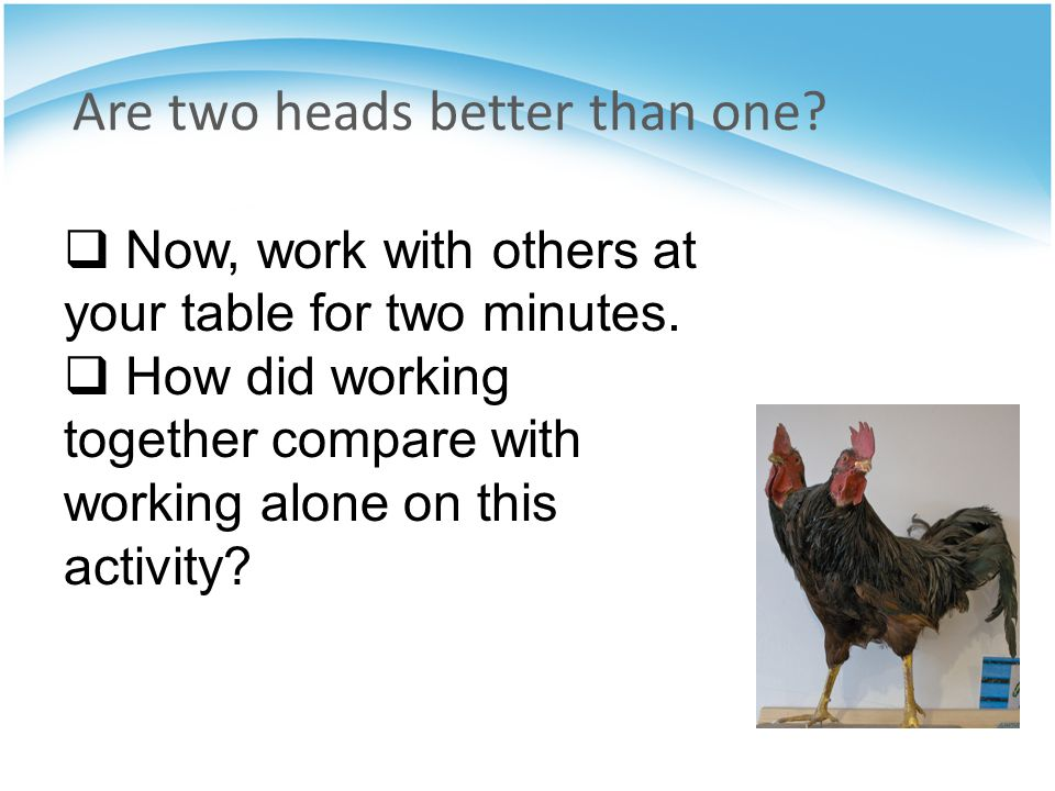Are two heads better than one. Now, work with others at your table for two minutes.