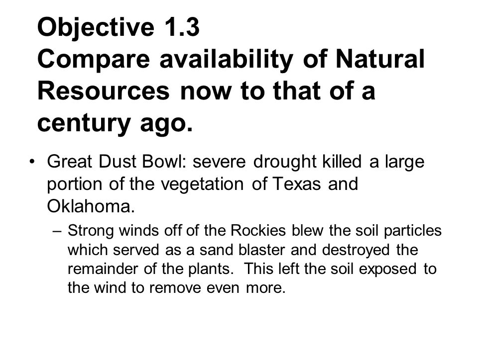 Objective 1.3 Compare availability of Natural Resources now to that of a century ago. Great Dust Bowl: severe drought killed a large portion of the ve