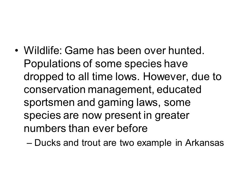 Wildlife: Game has been over hunted. Populations of some species have dropped to all time lows. However, due to conservation management, educated spor