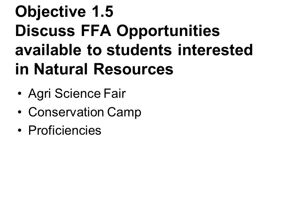 Objective 1.5 Discuss FFA Opportunities available to students interested in Natural Resources Agri Science Fair Conservation Camp Proficiencies