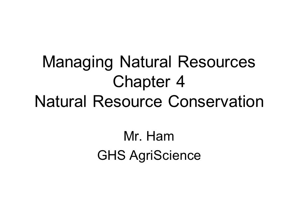 Managing Natural Resources Chapter 4 Natural Resource Conservation Mr. Ham GHS AgriScience
