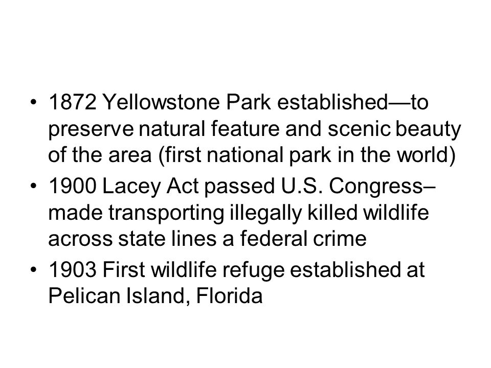 1872 Yellowstone Park established—to preserve natural feature and scenic beauty of the area (first national park in the world) 1900 Lacey Act passed U.S.