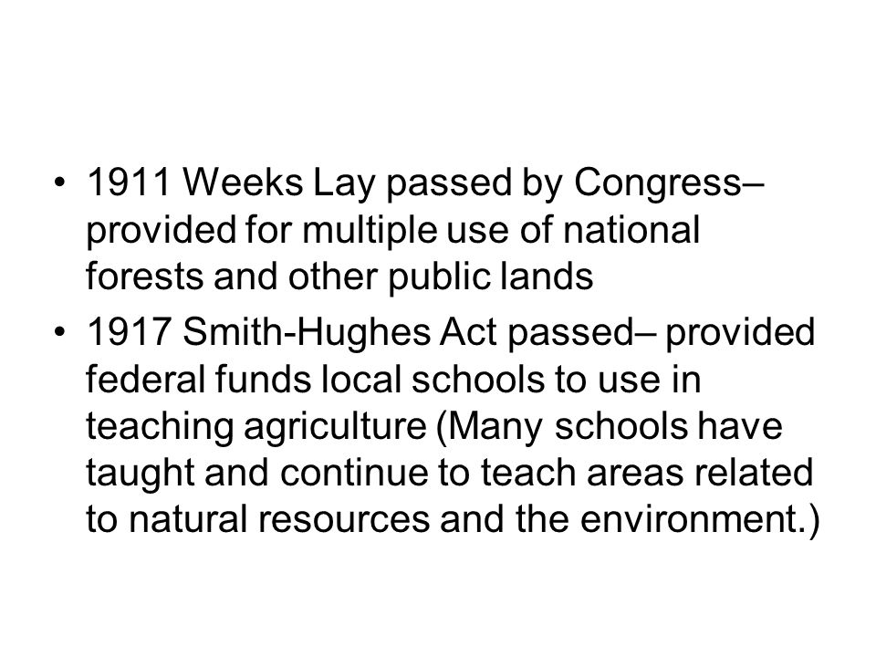 1911 Weeks Lay passed by Congress– provided for multiple use of national forests and other public lands 1917 Smith-Hughes Act passed– provided federal funds local schools to use in teaching agriculture (Many schools have taught and continue to teach areas related to natural resources and the environment.)