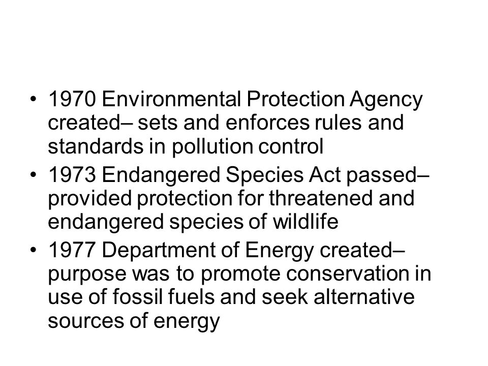 1970 Environmental Protection Agency created– sets and enforces rules and standards in pollution control 1973 Endangered Species Act passed– provided protection for threatened and endangered species of wildlife 1977 Department of Energy created– purpose was to promote conservation in use of fossil fuels and seek alternative sources of energy