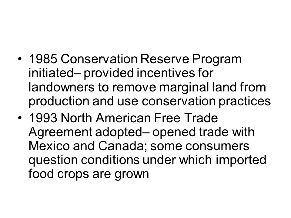 1985 Conservation Reserve Program initiated– provided incentives for landowners to remove marginal land from production and use conservation practices 1993 North American Free Trade Agreement adopted– opened trade with Mexico and Canada; some consumers question conditions under which imported food crops are grown