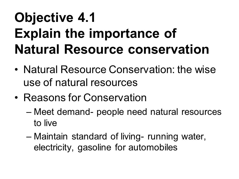 Objective 4.1 Explain the importance of Natural Resource conservation Natural Resource Conservation: the wise use of natural resources Reasons for Conservation –Meet demand- people need natural resources to live –Maintain standard of living- running water, electricity, gasoline for automobiles