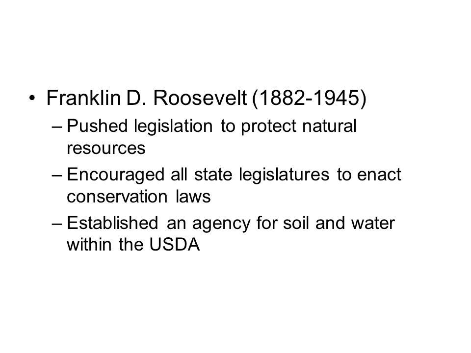 Franklin D. Roosevelt (1882-1945) –Pushed legislation to protect natural resources –Encouraged all state legislatures to enact conservation laws –Esta