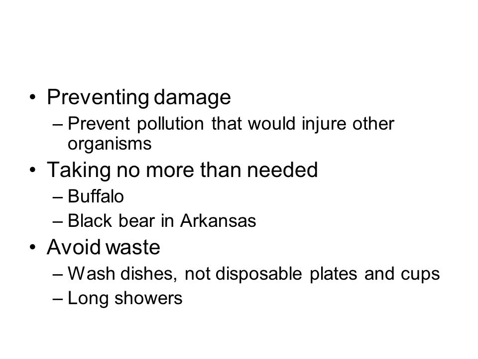 Preventing damage –Prevent pollution that would injure other organisms Taking no more than needed –Buffalo –Black bear in Arkansas Avoid waste –Wash dishes, not disposable plates and cups –Long showers