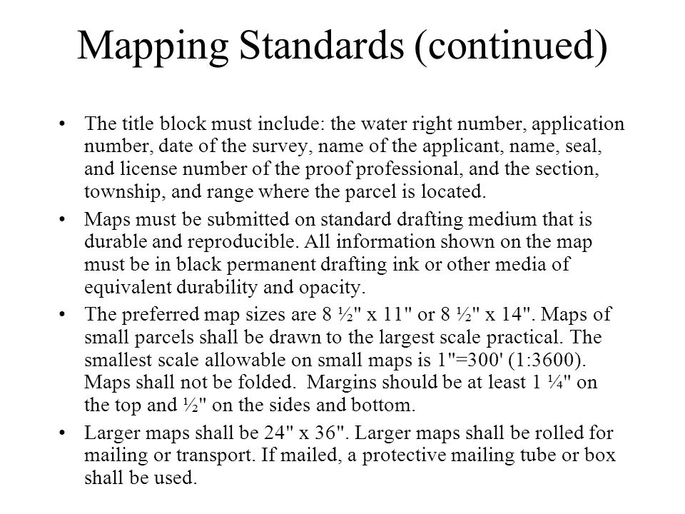 Mapping Standards (continued) The title block must include: the water right number, application number, date of the survey, name of the applicant, name, seal, and license number of the proof professional, and the section, township, and range where the parcel is located.