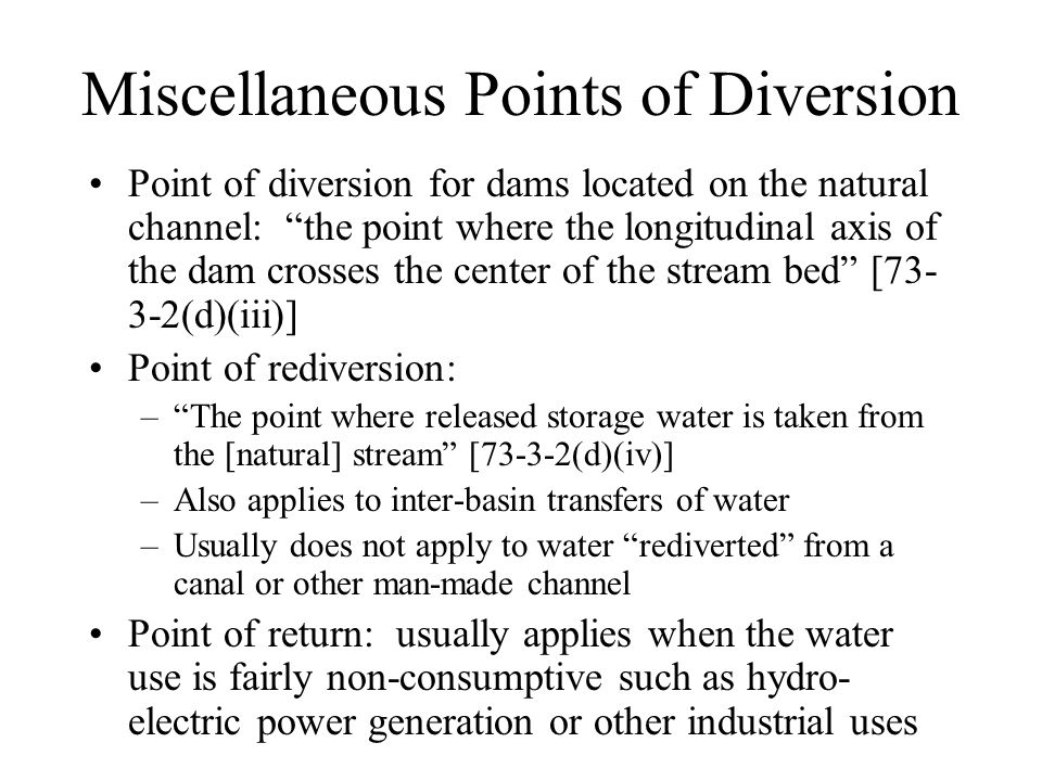 Miscellaneous Points of Diversion Point of diversion for dams located on the natural channel: the point where the longitudinal axis of the dam crosses the center of the stream bed [73- 3-2(d)(iii)] Point of rediversion: – The point where released storage water is taken from the [natural] stream [73-3-2(d)(iv)] –Also applies to inter-basin transfers of water –Usually does not apply to water rediverted from a canal or other man-made channel Point of return: usually applies when the water use is fairly non-consumptive such as hydro- electric power generation or other industrial uses