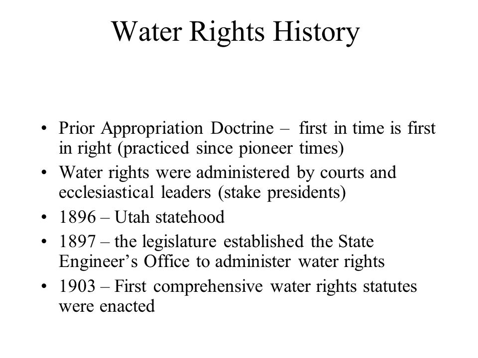 Water Rights History Prior Appropriation Doctrine – first in time is first in right (practiced since pioneer times) Water rights were administered by courts and ecclesiastical leaders (stake presidents) 1896 – Utah statehood 1897 – the legislature established the State Engineer's Office to administer water rights 1903 – First comprehensive water rights statutes were enacted