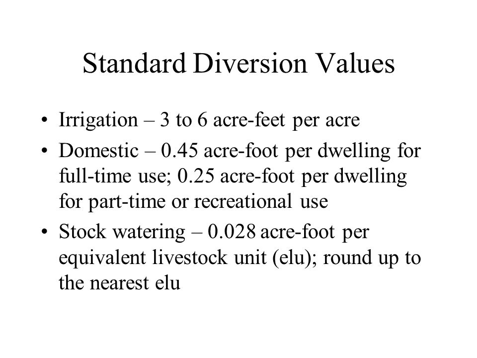 Standard Diversion Values Irrigation – 3 to 6 acre-feet per acre Domestic – 0.45 acre-foot per dwelling for full-time use; 0.25 acre-foot per dwelling for part-time or recreational use Stock watering – 0.028 acre-foot per equivalent livestock unit (elu); round up to the nearest elu