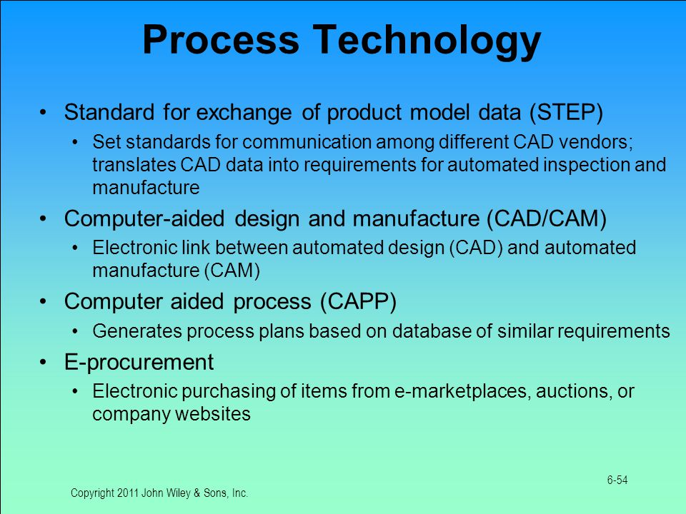 Product Technology Product data management (PDM) Keeps track of design specs and revisions for the life of the product Product life cycle management (PLM) Integrates decisions of those involved in product development, manufacturing, sales, customer service, recycling, and disposal Product configuration Defines products configured by customers who have selected among various options, usually from a Web site Copyright 2011 John Wiley & Sons, Inc.