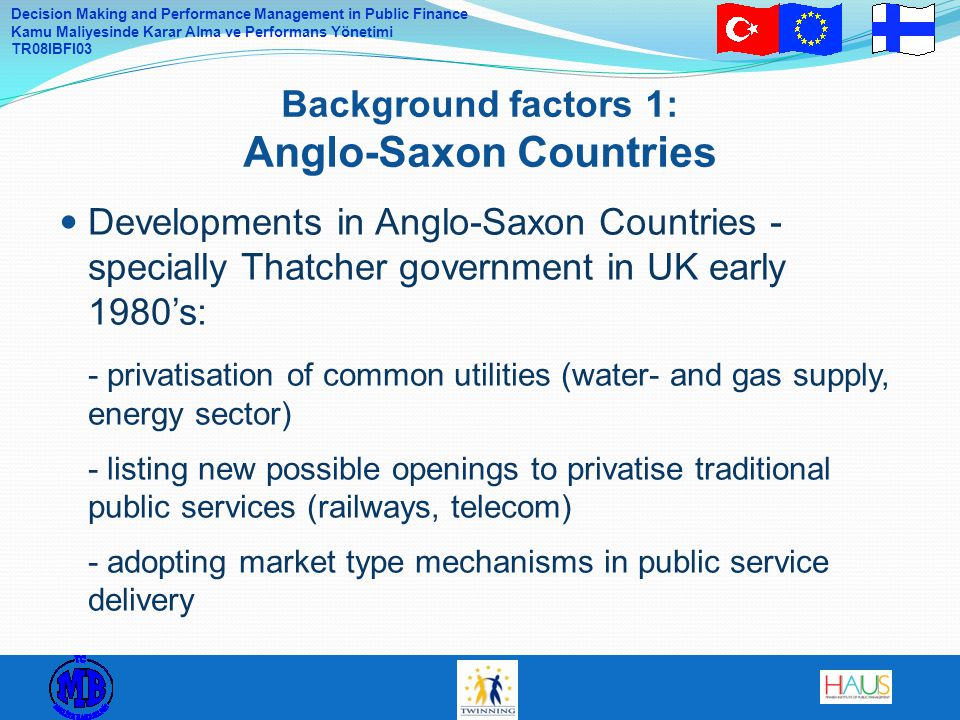 Decision Making and Performance Management in Public Finance Kamu Maliyesinde Karar Alma ve Performans Yönetimi TR08IBFI03 Developments in Anglo-Saxon Countries - specially Thatcher government in UK early 1980's: - privatisation of common utilities (water- and gas supply, energy sector) - listing new possible openings to privatise traditional public services (railways, telecom) - adopting market type mechanisms in public service delivery Background factors 1: Anglo-Saxon Countries
