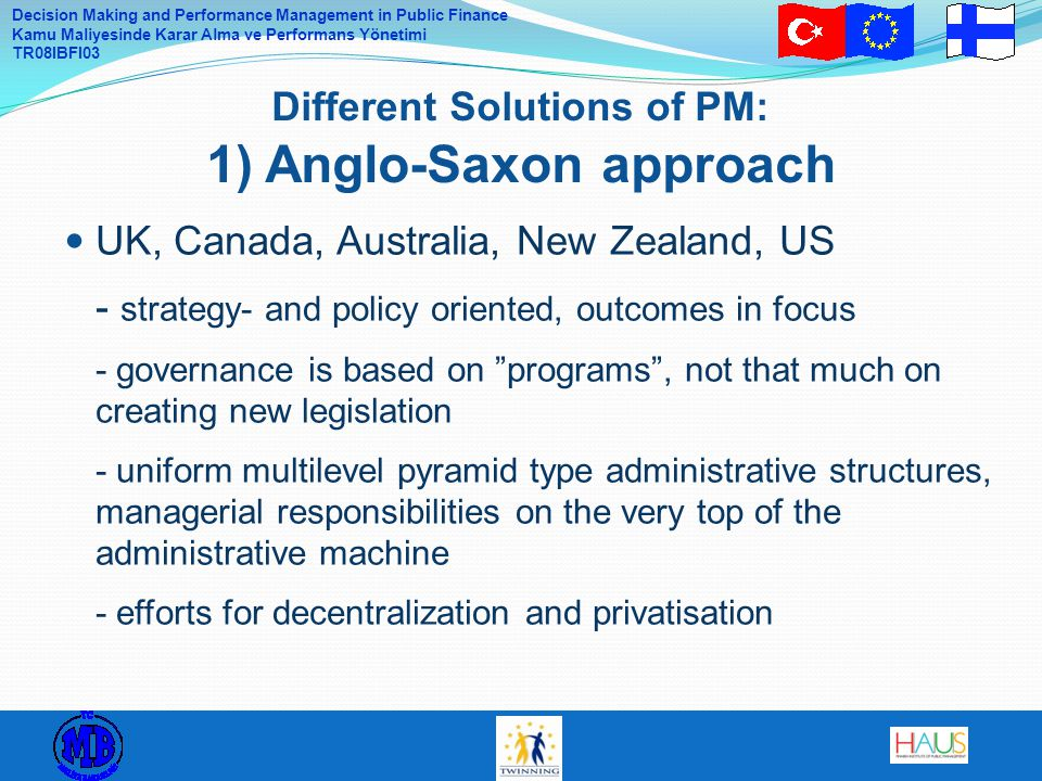 Decision Making and Performance Management in Public Finance Kamu Maliyesinde Karar Alma ve Performans Yönetimi TR08IBFI03 UK, Canada, Australia, New Zealand, US - strategy- and policy oriented, outcomes in focus - governance is based on programs , not that much on creating new legislation - uniform multilevel pyramid type administrative structures, managerial responsibilities on the very top of the administrative machine - efforts for decentralization and privatisation Different Solutions of PM: 1) Anglo-Saxon approach