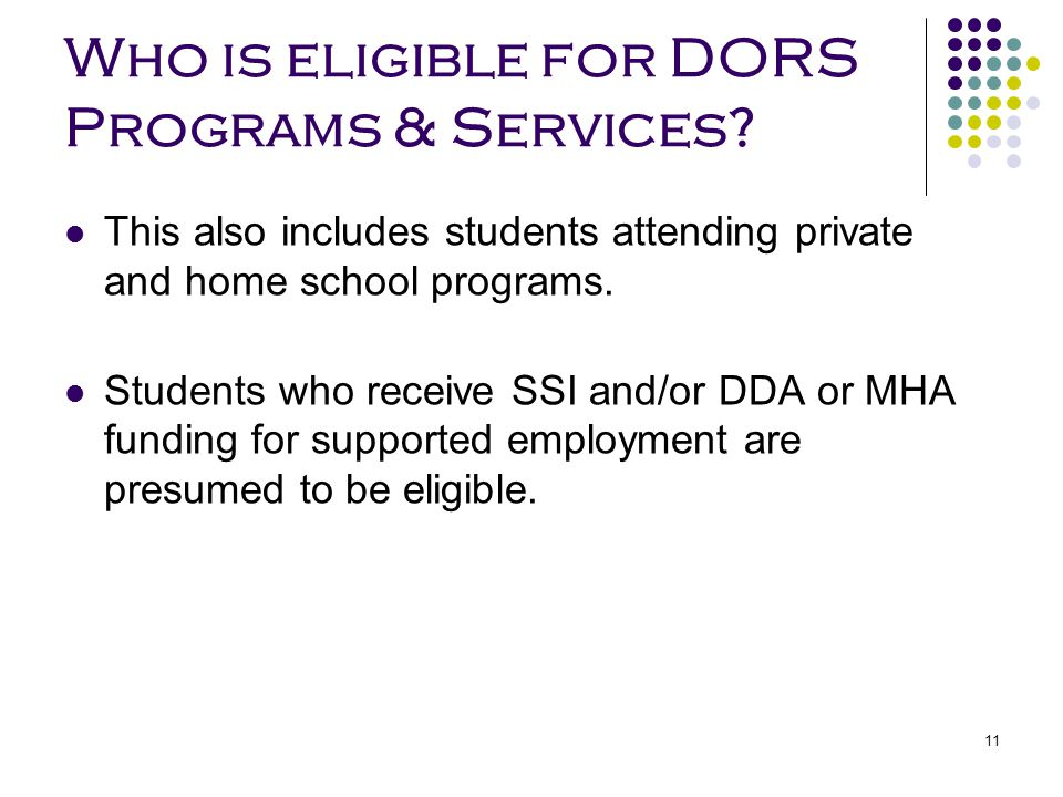 11 Who is eligible for DORS Programs & Services? This also includes students attending private and home school programs. Students who receive SSI and/