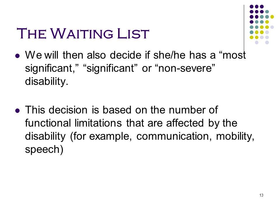 """13 The Waiting List We will then also decide if she/he has a """"most significant,"""" """"significant"""" or """"non-severe"""" disability. This decision is based on t"""