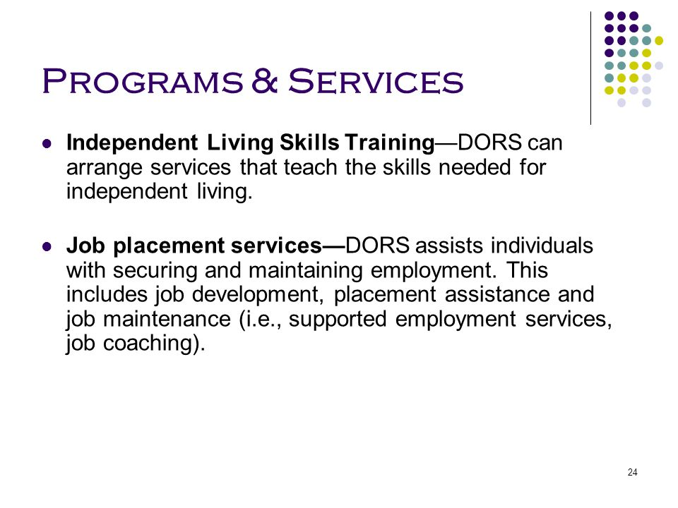 24 Programs & Services Independent Living Skills Training—DORS can arrange services that teach the skills needed for independent living. Job placement